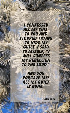 "Psalm 32:5 (NLT) > Finally, I confessed all my sins to you and stopped trying to hide my guilt. I said to myself, ""I will confess my rebellion to the Lord."" And you forgave me! All my guilt is gone."