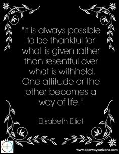 It is always possible to be thankful for what is given rather than resentful over what is withheld. One attitude or the other becomes a way of life. Scripture Quotes, Faith Quotes, Words Quotes, Wise Words, Me Quotes, Scriptures, Great Quotes, Inspirational Quotes, Soli Deo Gloria