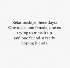 Relationships these days: One male, one female, one ex trying to mess it up and one friend secretly hoping it ends. #Relationships #Quotes