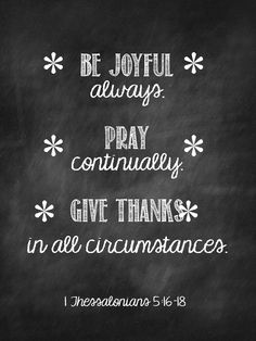 """1 Thessalonians 5:16-18 """"Be joyful always. Pray continually. Give thanks in all circumstances."""""""