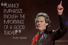 Teacher Quotes ---  Temple Grandin - If not for extraordinary teachers, Temple Grandin might never have become the lauded animal sciences professor she is today. She partially credits her success to her high school science teacher, Bill Carlock, who helped her through challenges posed by her autism.