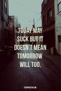 Today may suck but it doesn't mean tomorrow will too.