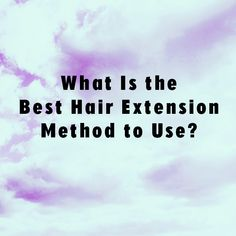 Which hair extension method is best for me hair extension tips what is the best hair extensions method to use pmusecretfo Choice Image