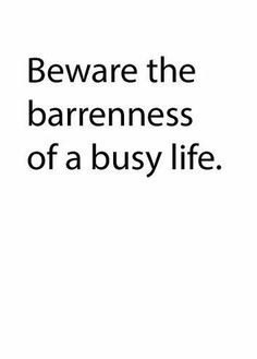 Beware the barrenness of a busy life. ♡