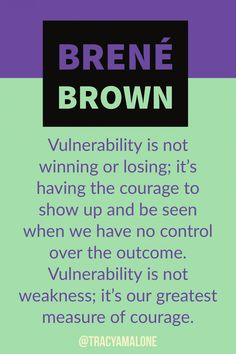 Vulnerability is not winning or losing: it's having the courage to show up and be seen when we have no control over the outcome. Vulnerabiltiy is not weakness; it's our greatest measure of courage.