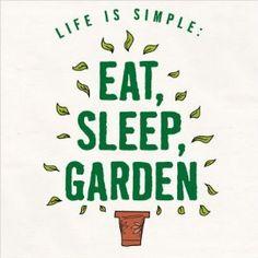 Life is simple. Eat Sleep Garden Repeat