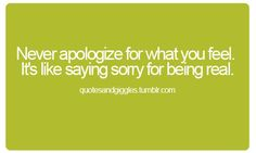 Never apologize for what you feel. It's like saying sorry for being real.  (scheduled via http://www.tailwindapp.com?utm_source=pinterest&utm_medium=twpin&utm_content=post92003879&utm_campaign=scheduler_attribution)