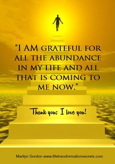 """""""I AM grateful for all the abundance in my life and all that is coming to me now."""" Thank you; I love you! Marilyn Gordon www.lifetransformationsecrets.com"""