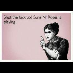 Shut up! Guns N' Roses is playing.