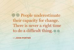 """People underestimate their capactiy for change.  There is never a right time to do a difficult thing."""