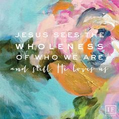 Jesus sees the wholenes & brokeness of who we are and still He loves us.