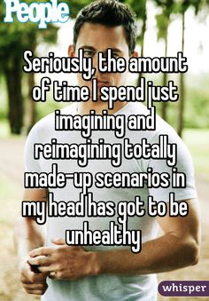Seriously, the amount of time I spend just imagining and reimagining totally made-up scenarios in my head has got to be unhealthy