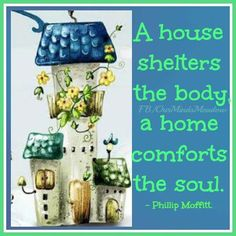 """""""A house shelters the body; a home comforts the soul."""" ~ Phillip Moffitt (Our Mind's Meadow, FB)"""