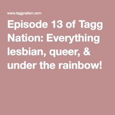 Episode 13 of Tagg Nation: Everything lesbian, queer, & under the rainbow! taggnation.com