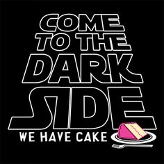 Come To The Dark Side. We Have Cake.