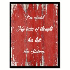 I'm Afraid My Train Of Thought Has Left The Station Quote Saying Gift Ideas Home Decor Wall Art