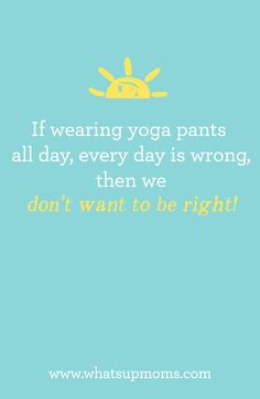 If wearing yoga pants all day, every day is wrong, then we don't want to be right.