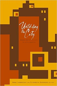 Unfolding the city : women write the city in Latin America / Anne Lambright and Elisabeth Guerrero, editors Publicación 	Minneapolis : University of Minnesota Press, cop. 2007