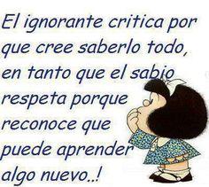 El ignorante critica por que cree saberlo todo, el sabio respeta porque reconoce que puede aprender algo nuevo.