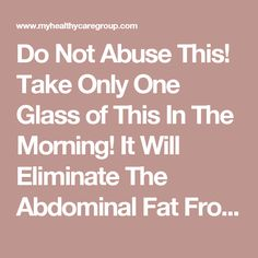 Do Not Abuse This! Take Only One Glass of This In The Morning! It Will Eliminate The Abdominal Fat From Your Body! - Health Care Group