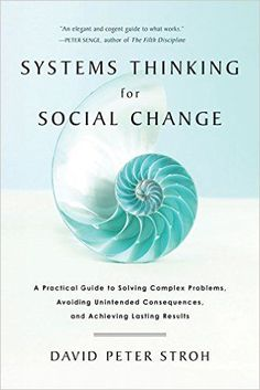 Systems Thinking For Social Change: A Practical Guide to Solving Complex Problems, Avoiding Unintended Consequences, and Achieving Lasting Results: David Peter Stroh: 9781603585804: Amazon.com: Books