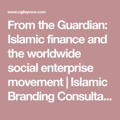 From the Guardian: Islamic finance and the worldwide social enterprise movement | Islamic Branding Consultancy & Marketing for Muslim Consumer Markets - Ogilvy Noor