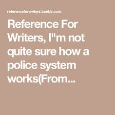 """Reference For Writers, I""""m not quite sure how a police system works(From..."""