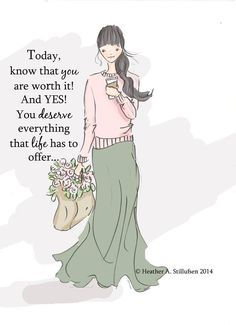Today, know that you are worth it! And YES! You deserve everything that life has…