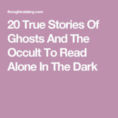20 True Stories Of Ghosts And The Occult To Read Alone In TheDark