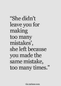 she didn't leave you for making too many mistakes', she left because you made the same mistake too many times.