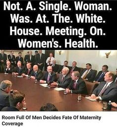 That moment when only aging white males are talking about women's healthcare, as if they know from personal experience.