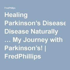 Healing Parkinson's Disease Naturally … My Journey with Parkinson's!   FredPhillips