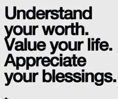 Understand your worth, value your life, appreciate your blessings