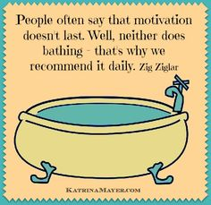 """""""People often say that motivation doesn't last. Well, neither does bathing - that why we recommend it daily."""" -Zig Ziglar"""