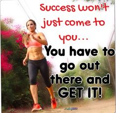 Success won't just come to you... You have to go out there and GET IT!!! |