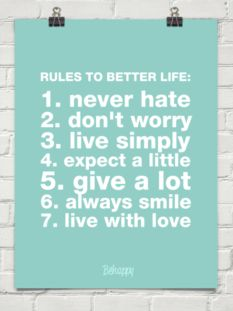 RULES TO BETTER LIFE:  1. never hate 2. don't worry 3. live simply 4. expect a little 5. give a lot 6. always smile 7. live with love