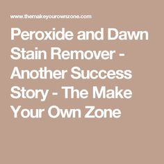 Peroxide and Dawn Stain Remover - Another Success Story - The Make Your Own Zone