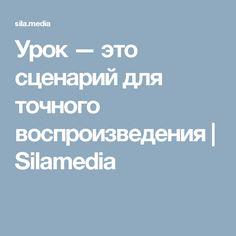 Урок — это сценарий для точного воспроизведения   Silamedia