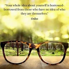 """Your whole idea about yourself is borrowed-- borrowed from those who have no idea of who they are themselves."" ~ Osho"