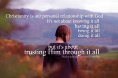 Christanity is our personal relationship with God. It's not about knowing it all, having it all, being it all, or doing it all. but it's about trusting Him through it all.