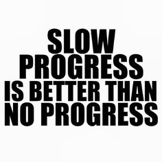 "It doesn't matter how ""slow"" you think you're going - your still moving, and that's what counts."