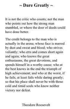 Dare greatly. Teddy Roosevelt.