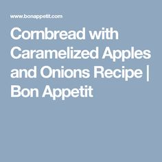 Cornbread with Caramelized Apples and Onions Recipe | Bon Appetit