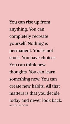 you can rise up from anything you can completely recreate yourself nothing is permanent youre not stuck you have choices you can think new thoughts