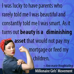 """I was lucky to have parents who rarely told me I was beautiful and constantly told me I was smart. As it turns out beauty is a diminishing asset that would not pay my mortgage or feed my children."" ~Ann marie Houghtailing"