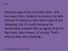 Headcanon accepted (though I'm not sure John's perceptive enough to know--he sees but does not observe). Sherlock Holmes Bbc, Sherlock Fandom, Sherlock John, 221b Baker Street, John Watson, Johnlock, Martin Freeman, Benedict Cumberbatch, Superwholock