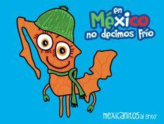 En México no decimos frío.   www.mexicanitosalgrito.com