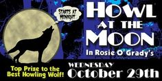 Howl at the Moon | Seville Quarter - Coors Light Howl at the Moon Contest Wednesday, October 29th Rosie O'Grady's  Seville Quarter's Howl at the Moon Contest When the clock strikes midnight in Downtown Pensacola the Wolves will be howling at Seville Quarter. The annual Coors Light Howl at the Moon Contest will be held in Rosie O'Grady's. We will award top prize to the best Howling Wolf, sponsored by Coors Light and Red Bull.