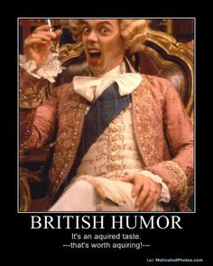 British Humor:   It's an acquired taste.   --that's worth acquiring--