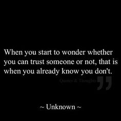 when you start to wonder wheteher you can trust somene or not, that is when you already know you don't. http://papasteves.com/